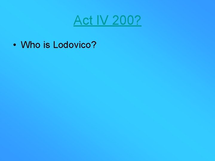Act IV 200? • Who is Lodovico?