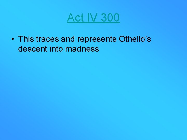 Act IV 300 • This traces and represents Othello's descent into madness