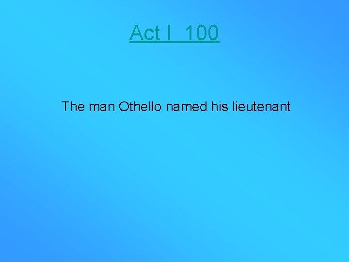 Act I 100 The man Othello named his lieutenant