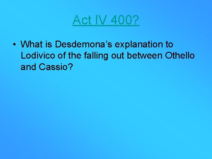 Act IV 400? • What is Desdemona's explanation to Lodivico of the falling out