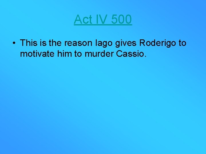 Act IV 500 • This is the reason Iago gives Roderigo to motivate him