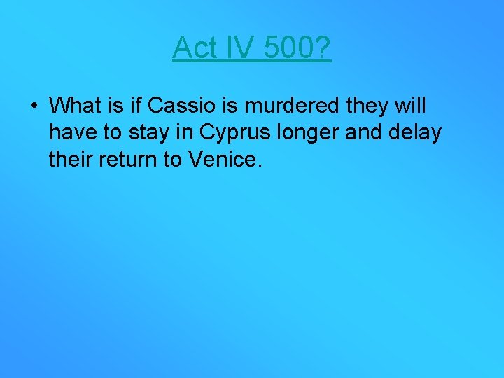 Act IV 500? • What is if Cassio is murdered they will have to