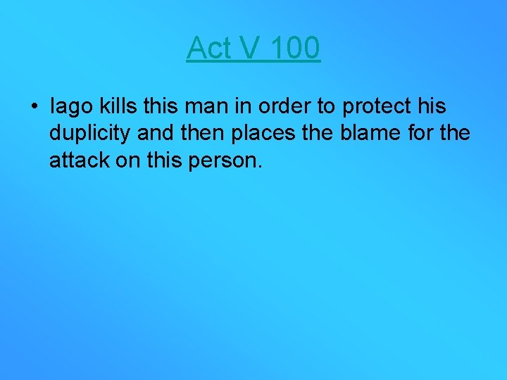 Act V 100 • Iago kills this man in order to protect his duplicity