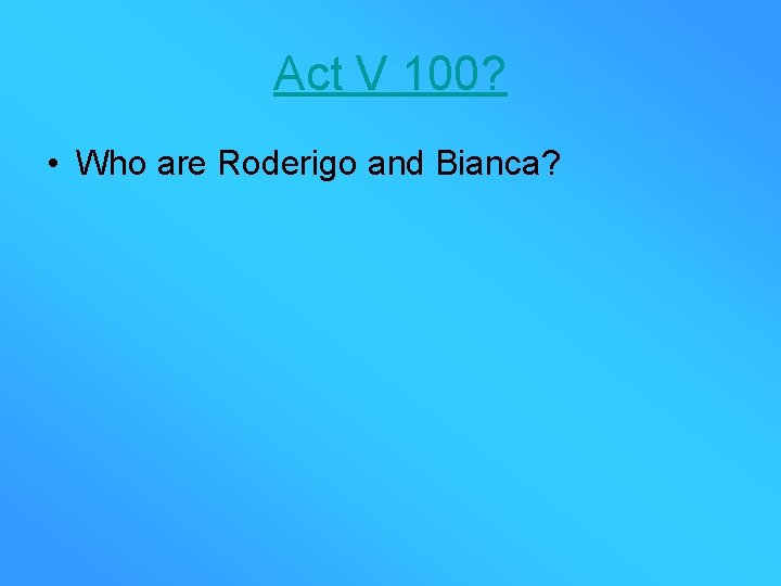 Act V 100? • Who are Roderigo and Bianca?