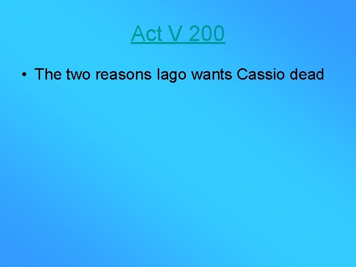 Act V 200 • The two reasons Iago wants Cassio dead