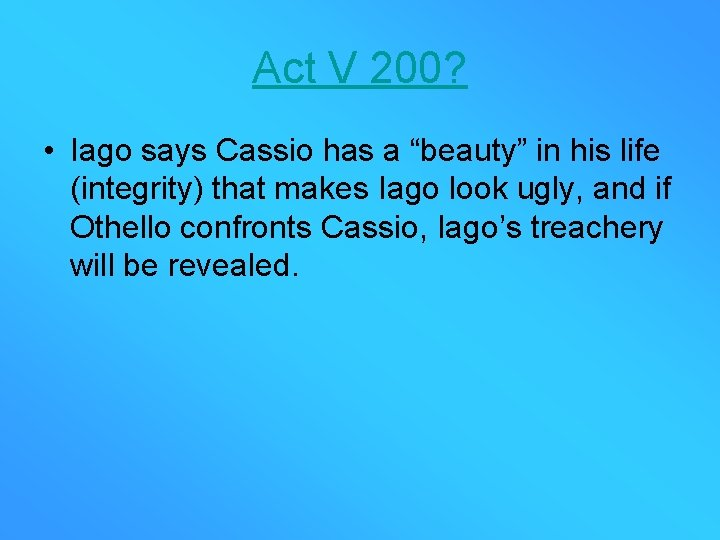 """Act V 200? • Iago says Cassio has a """"beauty"""" in his life (integrity)"""