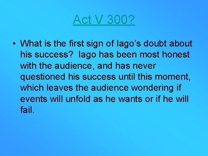 Act V 300? • What is the first sign of Iago's doubt about his
