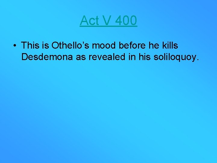 Act V 400 • This is Othello's mood before he kills Desdemona as revealed
