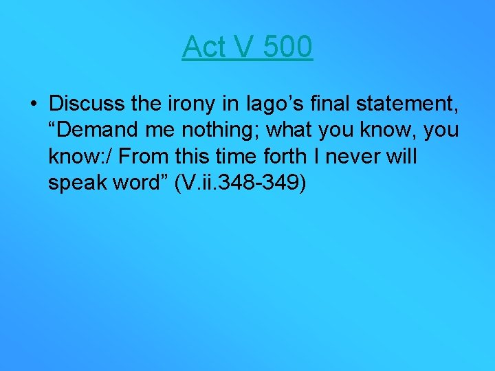 """Act V 500 • Discuss the irony in Iago's final statement, """"Demand me nothing;"""