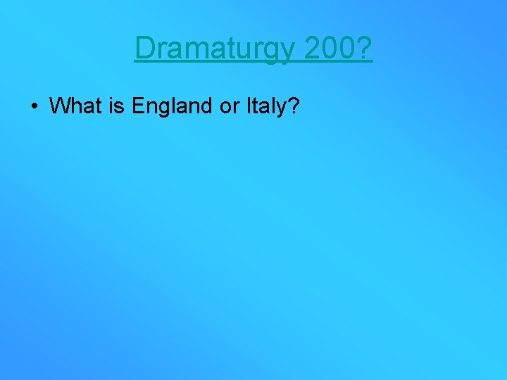 Dramaturgy 200? • What is England or Italy?