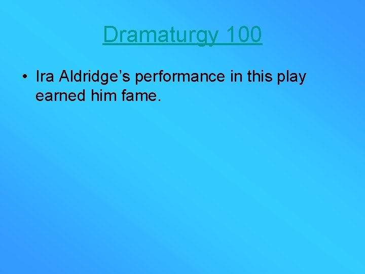 Dramaturgy 100 • Ira Aldridge's performance in this play earned him fame.