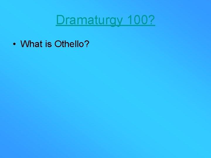 Dramaturgy 100? • What is Othello?