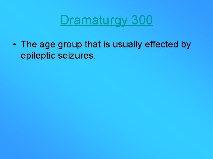 Dramaturgy 300 • The age group that is usually effected by epileptic seizures.