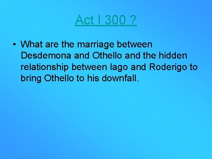 Act I 300 ? • What are the marriage between Desdemona and Othello and