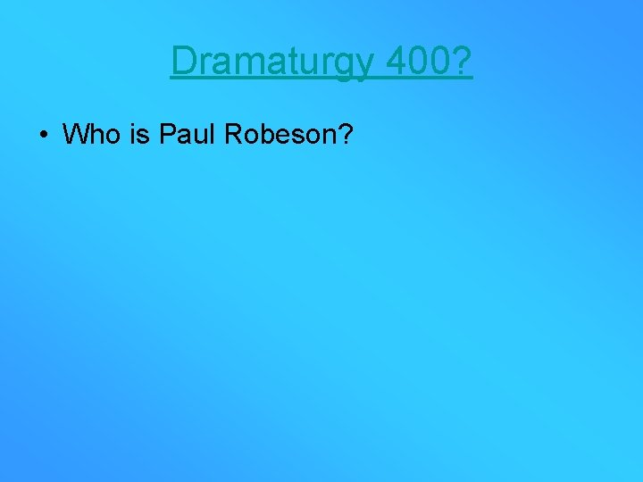 Dramaturgy 400? • Who is Paul Robeson?