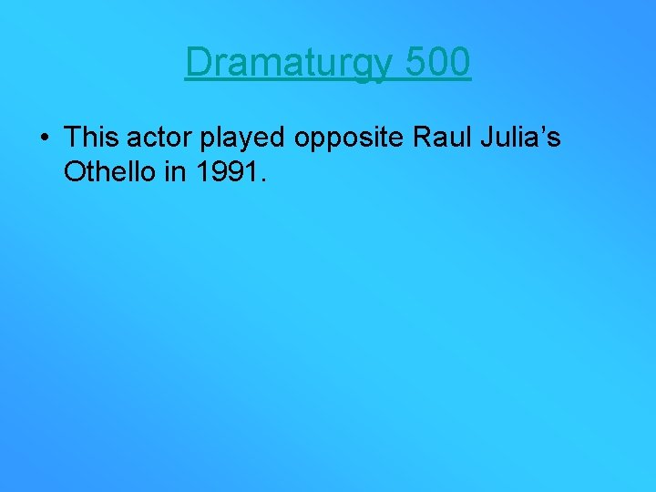 Dramaturgy 500 • This actor played opposite Raul Julia's Othello in 1991.