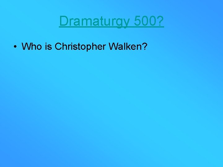 Dramaturgy 500? • Who is Christopher Walken?