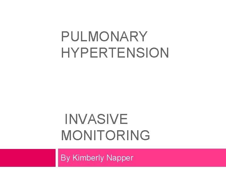 PULMONARY HYPERTENSION INVASIVE MONITORING By Kimberly Napper