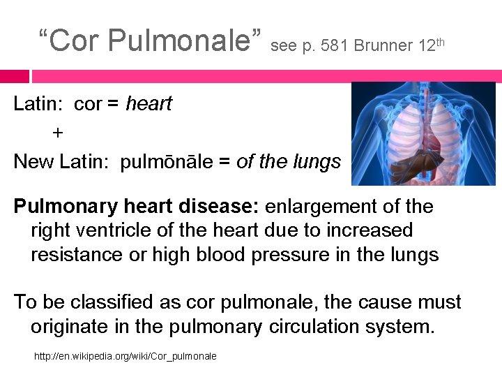 """Cor Pulmonale"" see p. 581 Brunner 12 th Latin: cor = heart + New"
