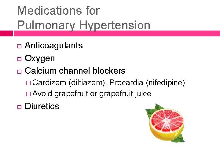 Medications for Pulmonary Hypertension Anticoagulants Oxygen Calcium channel blockers � Cardizem (diltiazem), Procardia (nifedipine)