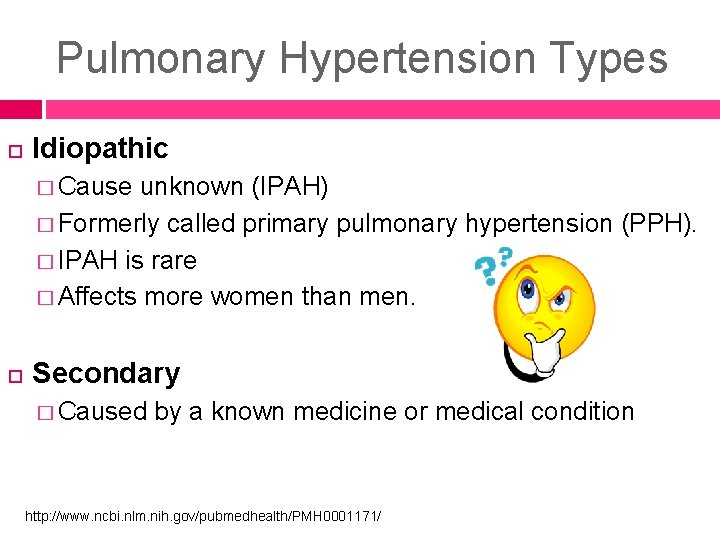 Pulmonary Hypertension Types Idiopathic � Cause unknown (IPAH) � Formerly called primary pulmonary hypertension