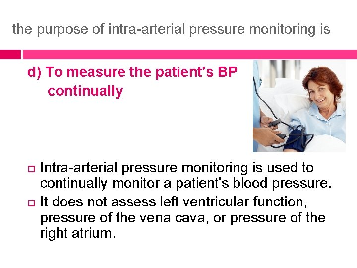 the purpose of intra-arterial pressure monitoring is d) To measure the patient's BP continually
