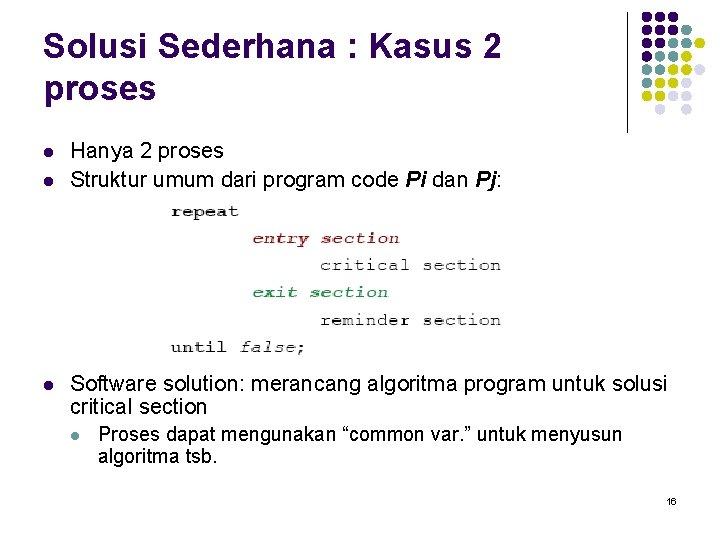 Solusi Sederhana : Kasus 2 proses l l l Hanya 2 proses Struktur umum