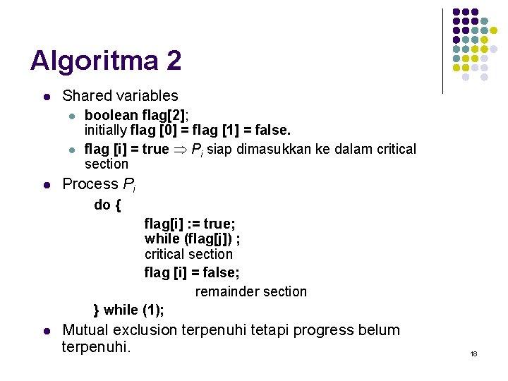 Algoritma 2 l Shared variables l l l boolean flag[2]; initially flag [0] =