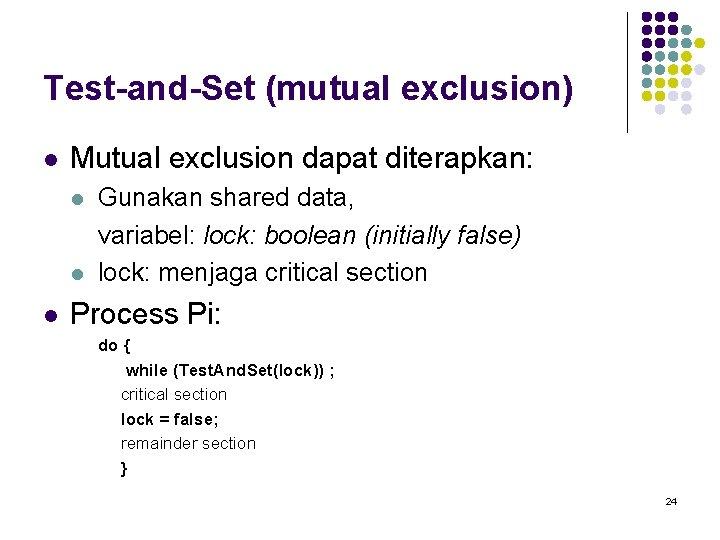 Test-and-Set (mutual exclusion) l Mutual exclusion dapat diterapkan: l l l Gunakan shared data,
