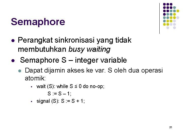 Semaphore l l Perangkat sinkronisasi yang tidak membutuhkan busy waiting Semaphore S – integer