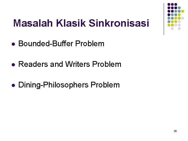 Masalah Klasik Sinkronisasi l Bounded-Buffer Problem l Readers and Writers Problem l Dining-Philosophers Problem