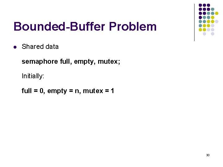 Bounded-Buffer Problem l Shared data semaphore full, empty, mutex; Initially: full = 0, empty