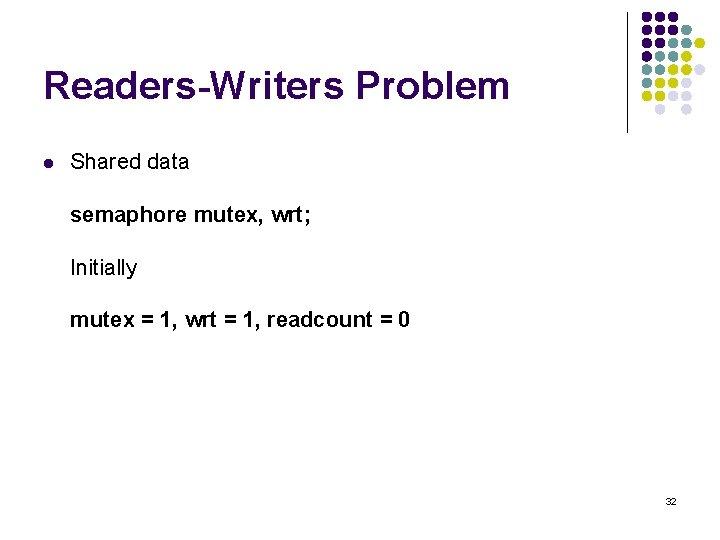 Readers-Writers Problem l Shared data semaphore mutex, wrt; Initially mutex = 1, wrt =