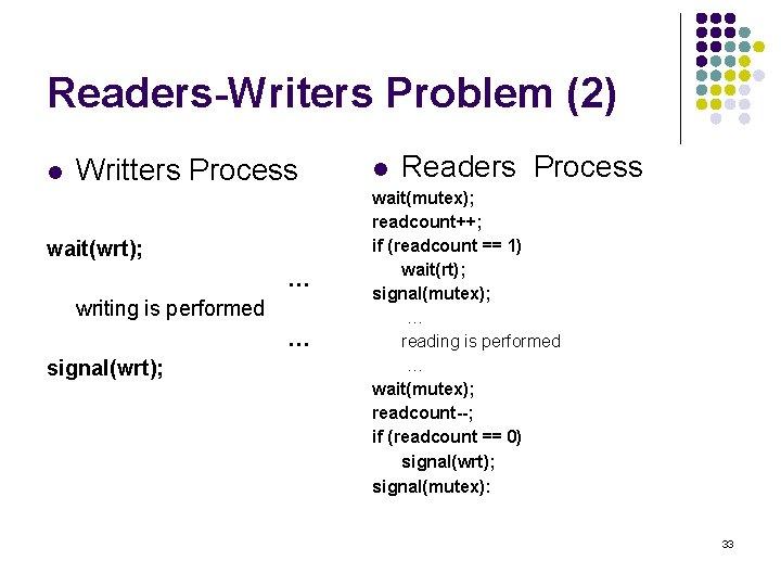 Readers-Writers Problem (2) l Writters Process wait(wrt); … writing is performed … signal(wrt); l