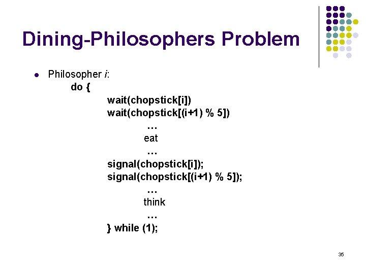 Dining-Philosophers Problem l Philosopher i: do { wait(chopstick[i]) wait(chopstick[(i+1) % 5]) … eat …