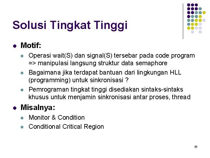 Solusi Tingkat Tinggi l Motif: l l Operasi wait(S) dan signal(S) tersebar pada code
