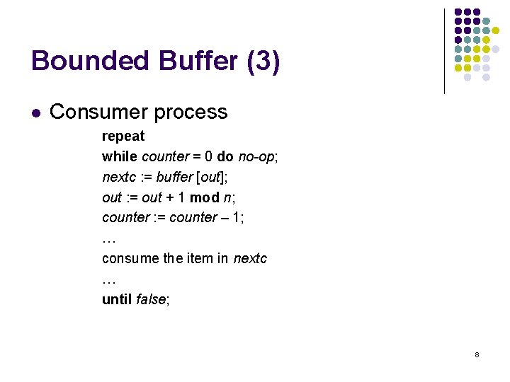 Bounded Buffer (3) l Consumer process repeat while counter = 0 do no-op; nextc