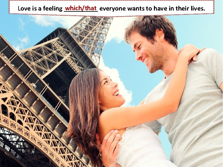which/that everyone wants to have in their lives. Love is a feeling _____