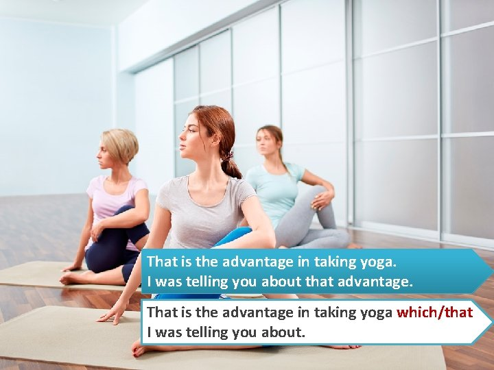 That is the advantage in taking yoga. I was telling you about that advantage.
