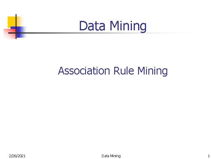 Data Mining Association Rule Mining 2/26/2021 Data Mining 1