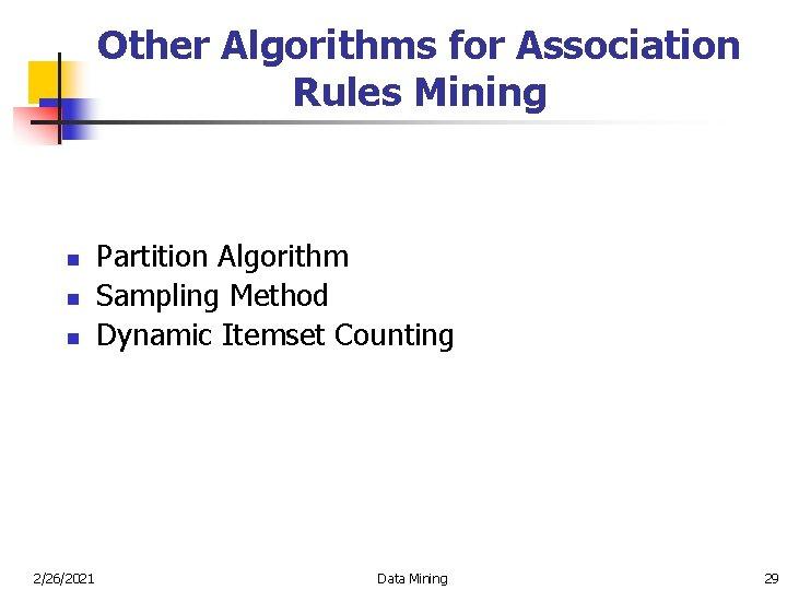 Other Algorithms for Association Rules Mining n n n 2/26/2021 Partition Algorithm Sampling Method