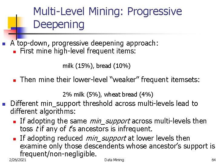Multi-Level Mining: Progressive Deepening n A top-down, progressive deepening approach: n First mine high-level