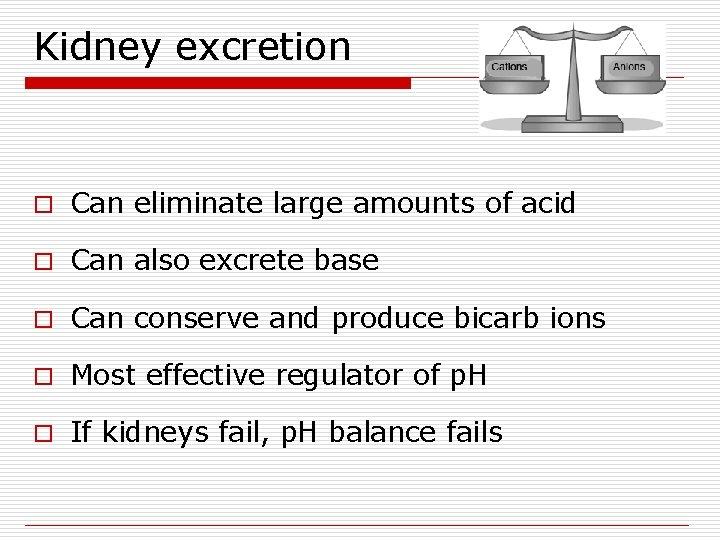 Kidney excretion o Can eliminate large amounts of acid o Can also excrete base