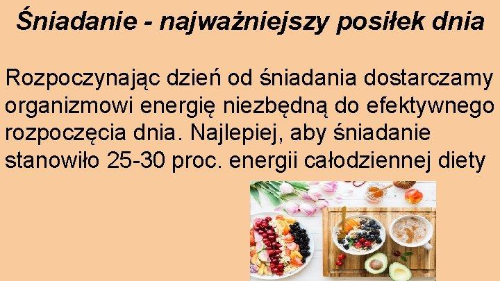 Śniadanie - najważniejszy posiłek dnia Rozpoczynając dzień od śniadania dostarczamy organizmowi energię niezbędną do