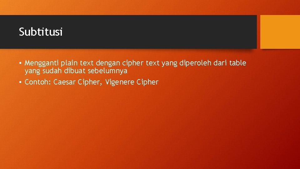 Subtitusi • Mengganti plain text dengan cipher text yang diperoleh dari table yang sudah