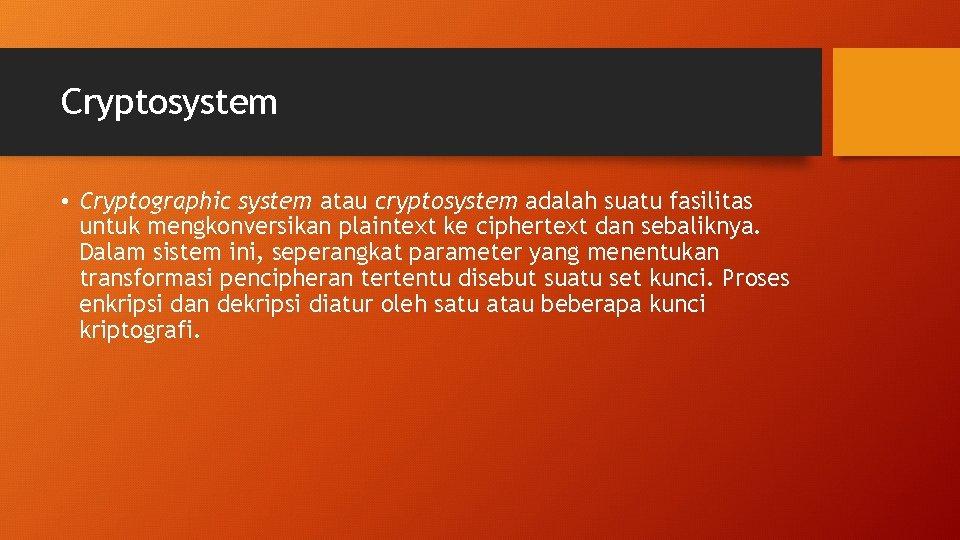 Cryptosystem • Cryptographic system atau cryptosystem adalah suatu fasilitas untuk mengkonversikan plaintext ke ciphertext