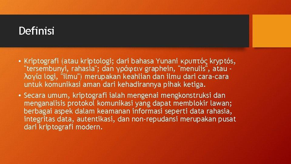 """Definisi • Kriptografi (atau kriptologi; dari bahasa Yunani κρυπτός kryptós, """"tersembunyi, rahasia""""; dan γράφειν"""