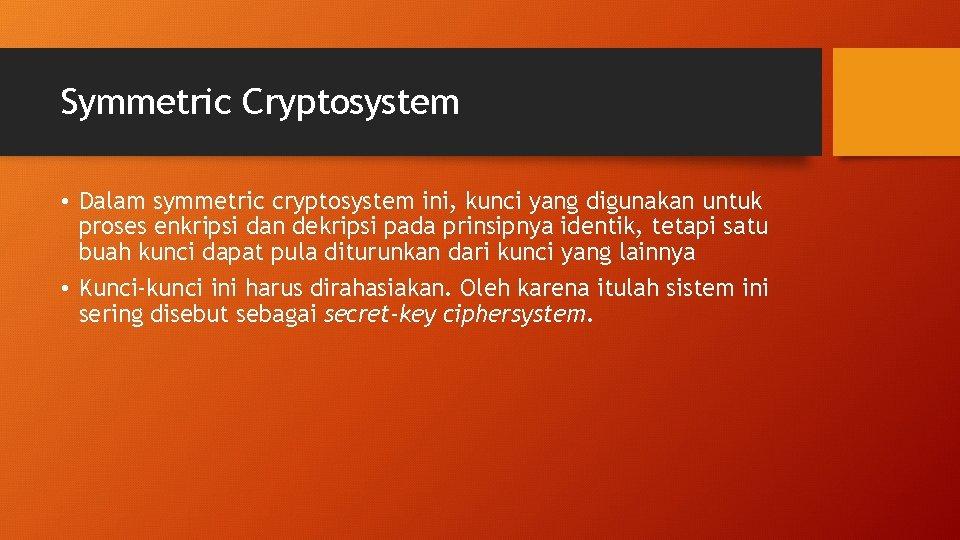 Symmetric Cryptosystem • Dalam symmetric cryptosystem ini, kunci yang digunakan untuk proses enkripsi dan