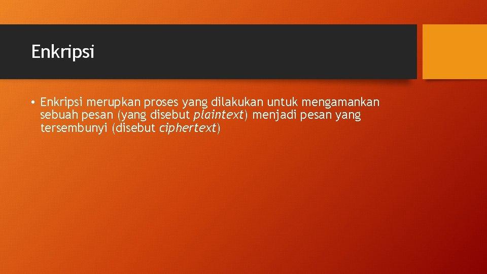 Enkripsi • Enkripsi merupkan proses yang dilakukan untuk mengamankan sebuah pesan (yang disebut plaintext)