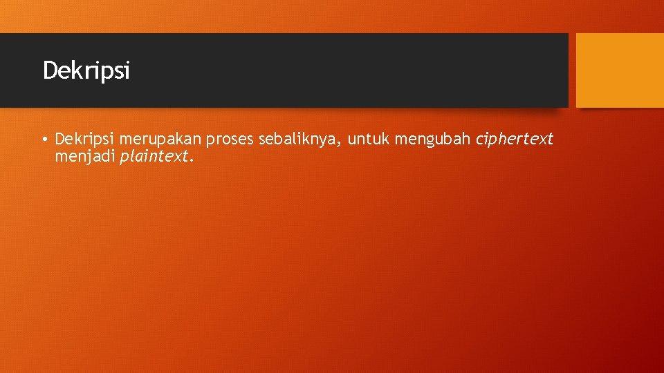 Dekripsi • Dekripsi merupakan proses sebaliknya, untuk mengubah ciphertext menjadi plaintext.